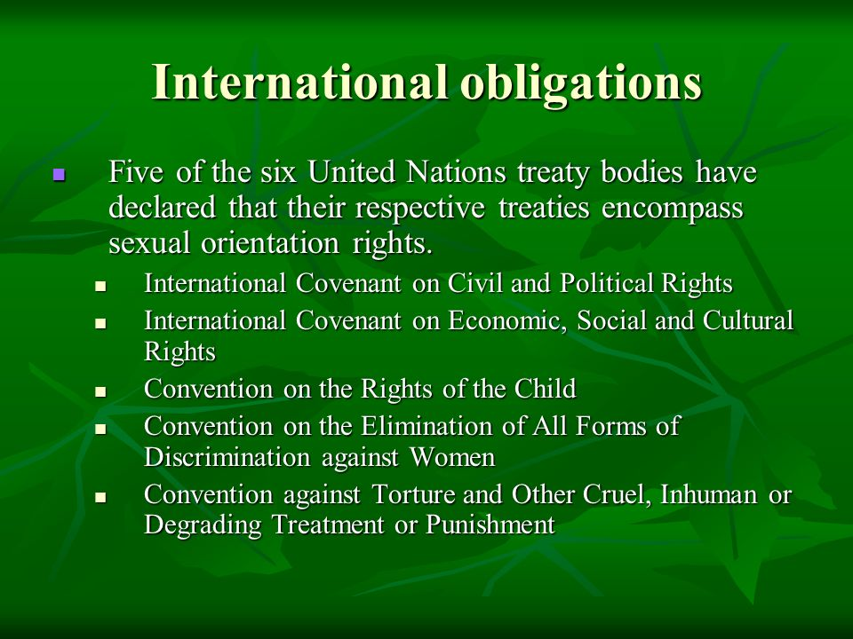 International obligations Five of the six United Nations treaty bodies have declared that their respective treaties encompass sexual orientation rights.