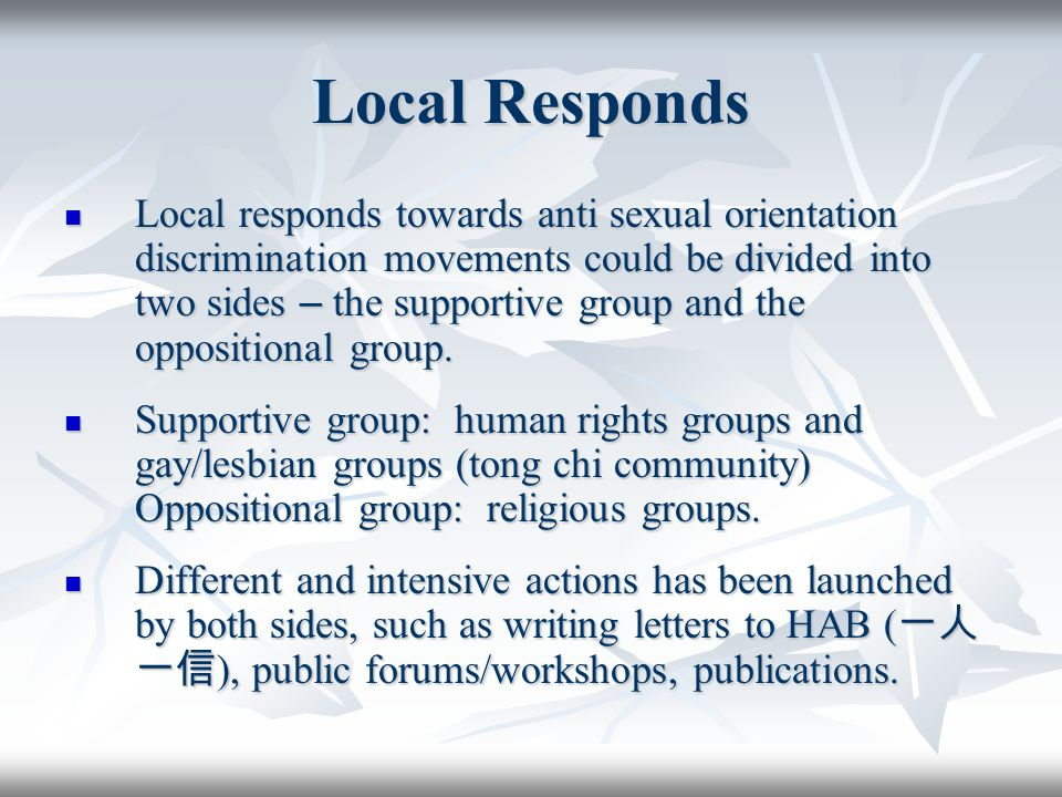 Local Responds Local responds towards anti sexual orientation discrimination movements could be divided into two sides – the supportive group and the oppositional group.