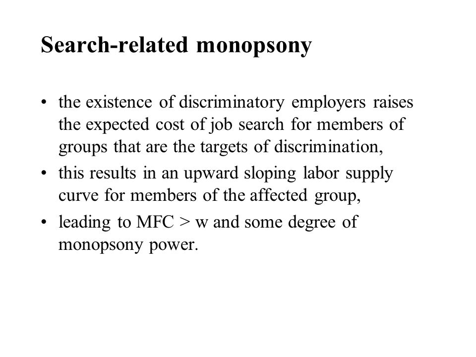 Search-related monopsony the existence of discriminatory employers raises the expected cost of job search for members of groups that are the targets of discrimination, this results in an upward sloping labor supply curve for members of the affected group, leading to MFC > w and some degree of monopsony power.