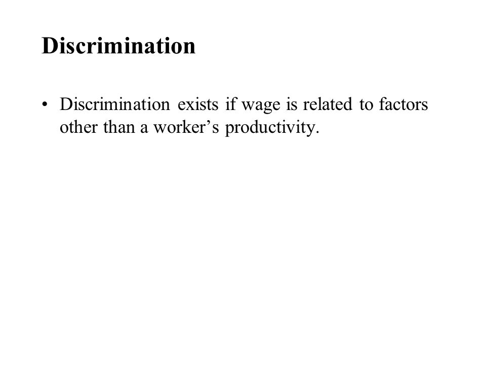 Discrimination Discrimination exists if wage is related to factors other than a worker's productivity.
