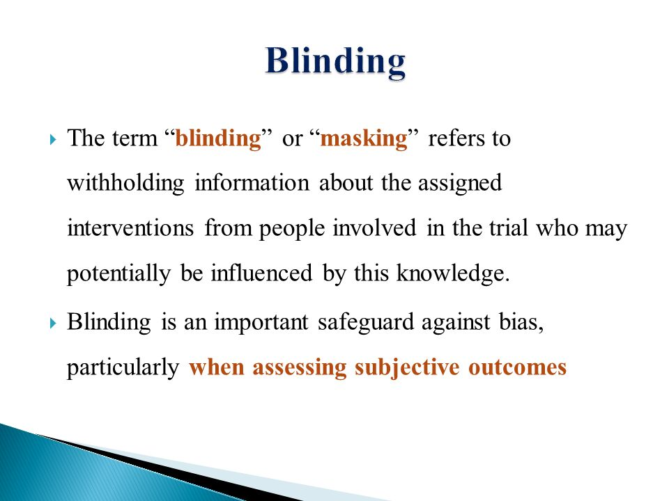  The term blinding or masking refers to withholding information about the assigned interventions from people involved in the trial who may potentially be influenced by this knowledge.