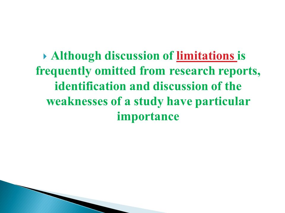  Although discussion of limitations is frequently omitted from research reports, identification and discussion of the weaknesses of a study have particular importance
