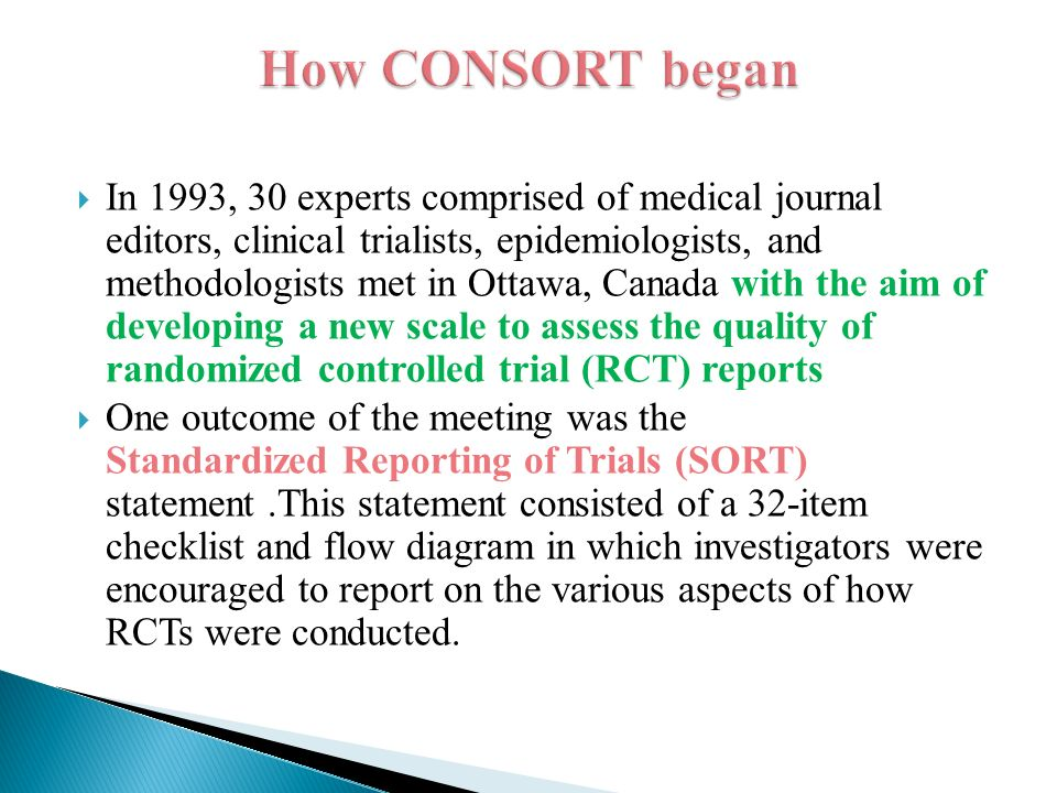  In 1993, 30 experts comprised of medical journal editors, clinical trialists, epidemiologists, and methodologists met in Ottawa, Canada with the aim of developing a new scale to assess the quality of randomized controlled trial (RCT) reports  One outcome of the meeting was the Standardized Reporting of Trials (SORT) statement.This statement consisted of a 32-item checklist and flow diagram in which investigators were encouraged to report on the various aspects of how RCTs were conducted.