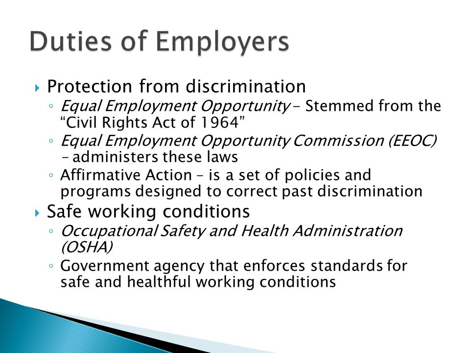  Protection from discrimination ◦ Equal Employment Opportunity - Stemmed from the Civil Rights Act of 1964 ◦ Equal Employment Opportunity Commission (EEOC) – administers these laws ◦ Affirmative Action – is a set of policies and programs designed to correct past discrimination  Safe working conditions ◦ Occupational Safety and Health Administration (OSHA) ◦ Government agency that enforces standards for safe and healthful working conditions