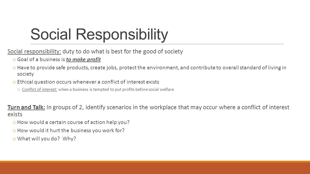 Social Responsibility Social responsibility: duty to do what is best for the good of society o Goal of a business is to make profit o Have to provide safe products, create jobs, protect the environment, and contribute to overall standard of living in society o Ethical question occurs whenever a conflict of interest exists o Conflict of interest: when a business is tempted to put profits before social welfare Turn and Talk: In groups of 2, identify scenarios in the workplace that may occur where a conflict of interest exists o How would a certain course of action help you.