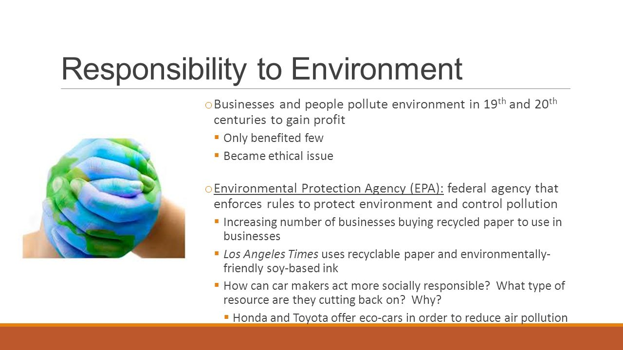 Responsibility to Environment o Businesses and people pollute environment in 19 th and 20 th centuries to gain profit  Only benefited few  Became ethical issue o Environmental Protection Agency (EPA): federal agency that enforces rules to protect environment and control pollution  Increasing number of businesses buying recycled paper to use in businesses  Los Angeles Times uses recyclable paper and environmentally- friendly soy-based ink  How can car makers act more socially responsible.