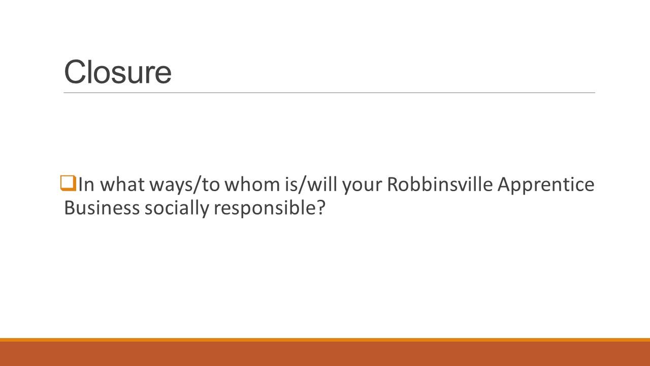 Closure  In what ways/to whom is/will your Robbinsville Apprentice Business socially responsible