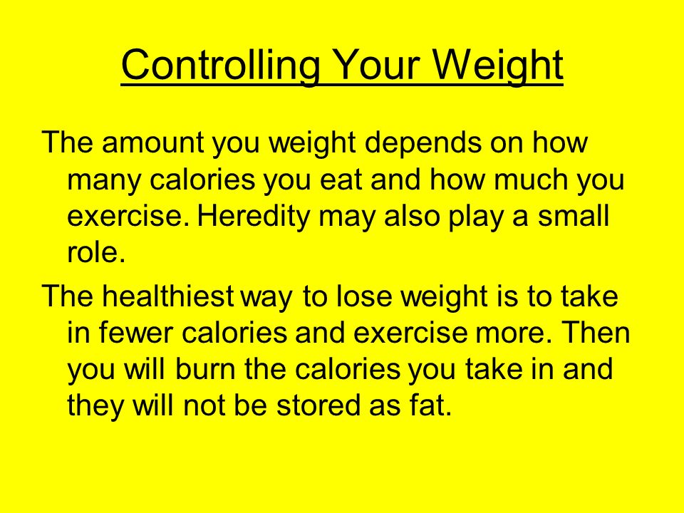 Controlling Your Weight The amount you weight depends on how many calories you eat and how much you exercise.