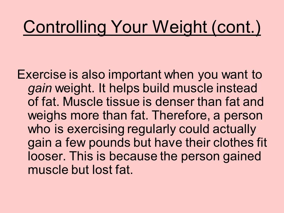 Controlling Your Weight (cont.) Exercise is also important when you want to gain weight.