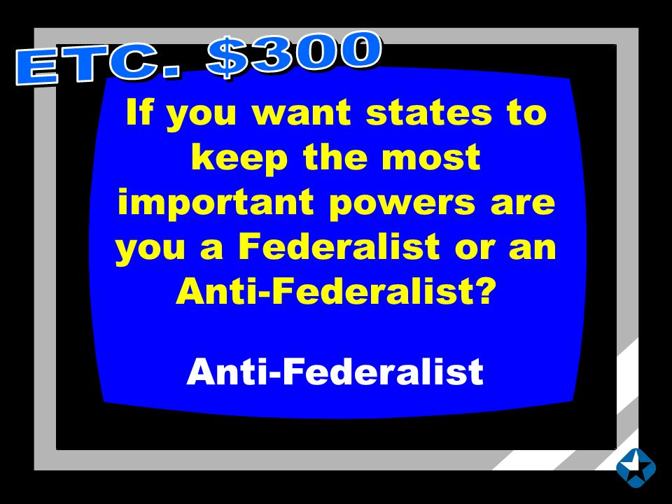 If you want states to keep the most important powers are you a Federalist or an Anti-Federalist.