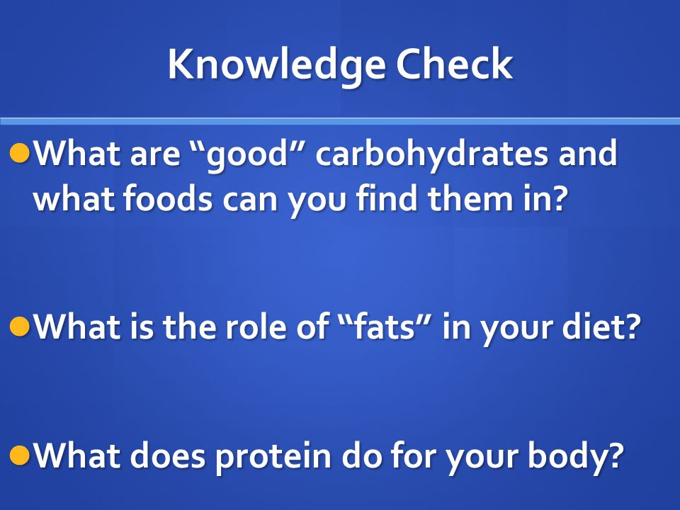 Knowledge Check What are good carbohydrates and what foods can you find them in.