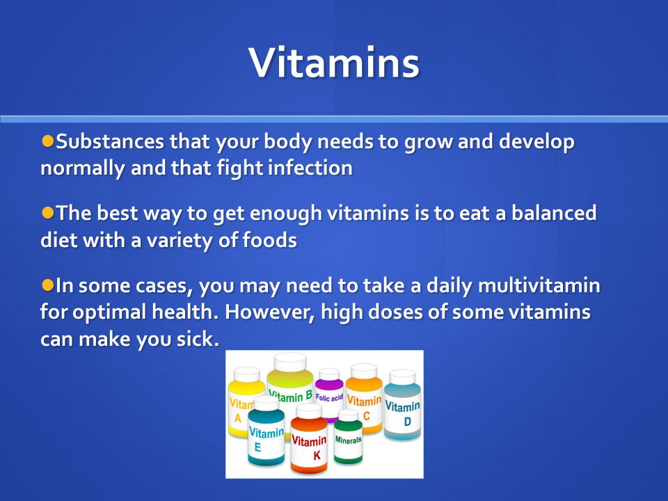 Vitamins Substances that your body needs to grow and develop normally and that fight infection Substances that your body needs to grow and develop normally and that fight infection The best way to get enough vitamins is to eat a balanced diet with a variety of foods The best way to get enough vitamins is to eat a balanced diet with a variety of foods In some cases, you may need to take a daily multivitamin for optimal health.