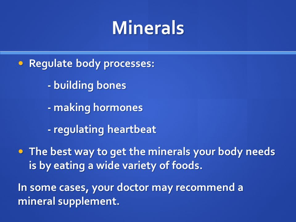 Minerals Regulate body processes: Regulate body processes: - building bones - making hormones - regulating heartbeat The best way to get the minerals your body needs is by eating a wide variety of foods.
