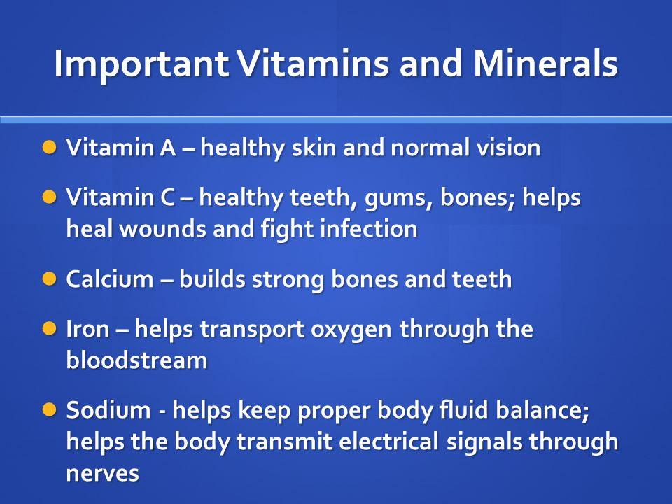 Important Vitamins and Minerals Vitamin A – healthy skin and normal vision Vitamin A – healthy skin and normal vision Vitamin C – healthy teeth, gums, bones; helps heal wounds and fight infection Vitamin C – healthy teeth, gums, bones; helps heal wounds and fight infection Calcium – builds strong bones and teeth Calcium – builds strong bones and teeth Iron – helps transport oxygen through the bloodstream Iron – helps transport oxygen through the bloodstream Sodium - helps keep proper body fluid balance; helps the body transmit electrical signals through nerves Sodium - helps keep proper body fluid balance; helps the body transmit electrical signals through nerves