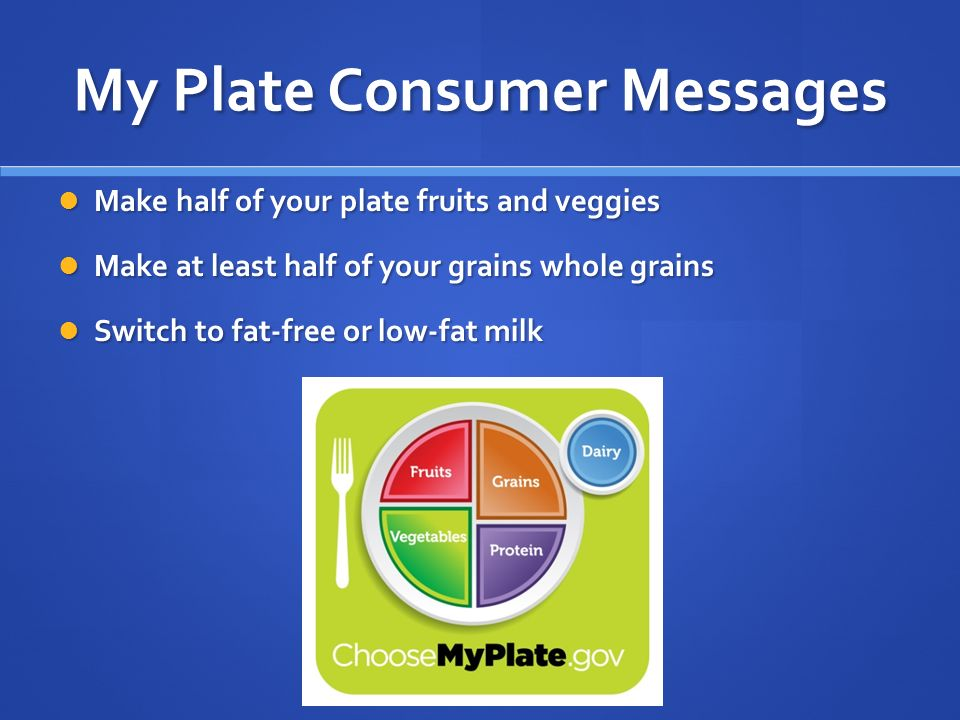 My Plate Consumer Messages Make half of your plate fruits and veggies Make half of your plate fruits and veggies Make at least half of your grains whole grains Make at least half of your grains whole grains Switch to fat-free or low-fat milk Switch to fat-free or low-fat milk