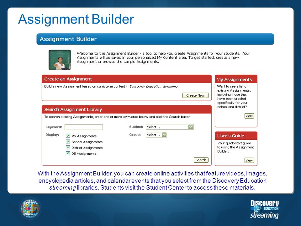 With the Assignment Builder, you can create online activities that feature videos, images, encyclopedia articles, and calendar events that you select from the Discovery Education streaming libraries.