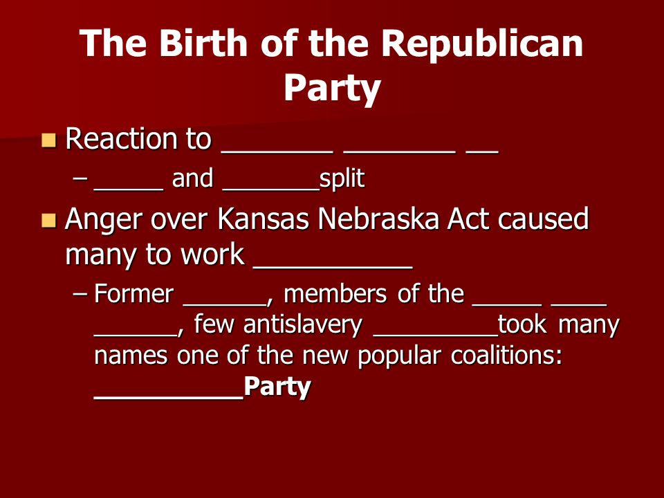 The Birth of the Republican Party Reaction to _______ _______ __ Reaction to _______ _______ __ –_____ and _______split Anger over Kansas Nebraska Act caused many to work __________ Anger over Kansas Nebraska Act caused many to work __________ –Former ______, members of the _____ ____ ______, few antislavery _________took many names one of the new popular coalitions: _________Party