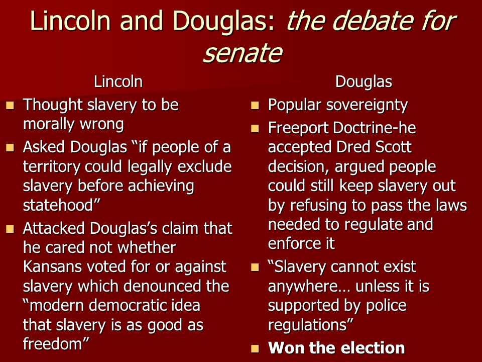Lincoln and Douglas: the debate for senate Lincoln Thought slavery to be morally wrong Thought slavery to be morally wrong Asked Douglas if people of a territory could legally exclude slavery before achieving statehood Asked Douglas if people of a territory could legally exclude slavery before achieving statehood Attacked Douglas's claim that he cared not whether Kansans voted for or against slavery which denounced the modern democratic idea that slavery is as good as freedom Attacked Douglas's claim that he cared not whether Kansans voted for or against slavery which denounced the modern democratic idea that slavery is as good as freedom Douglas Popular sovereignty Popular sovereignty Freeport Doctrine-he accepted Dred Scott decision, argued people could still keep slavery out by refusing to pass the laws needed to regulate and enforce it Freeport Doctrine-he accepted Dred Scott decision, argued people could still keep slavery out by refusing to pass the laws needed to regulate and enforce it Slavery cannot exist anywhere… unless it is supported by police regulations Slavery cannot exist anywhere… unless it is supported by police regulations Won the election Won the election