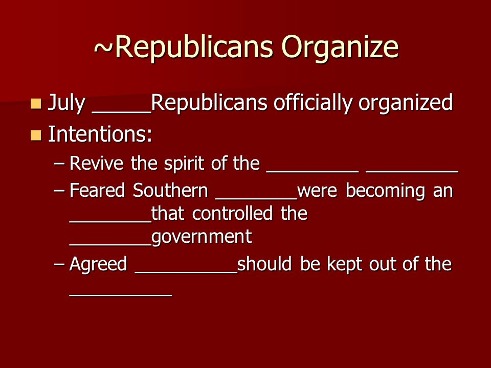 ~Republicans Organize July _____Republicans officially organized July _____Republicans officially organized Intentions: Intentions: –Revive the spirit of the _________ _________ –Feared Southern ________were becoming an ________that controlled the ________government –Agreed __________should be kept out of the __________