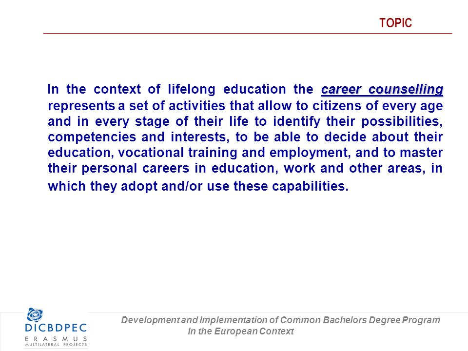 career counselling In the context of lifelong education the career counselling represents a set of activities that allow to citizens of every age and in every stage of their life to identify their possibilities, competencies and interests, to be able to decide about their education, vocational training and employment, and to master their personal careers in education, work and other areas, in which they adopt and/or use these capabilities.