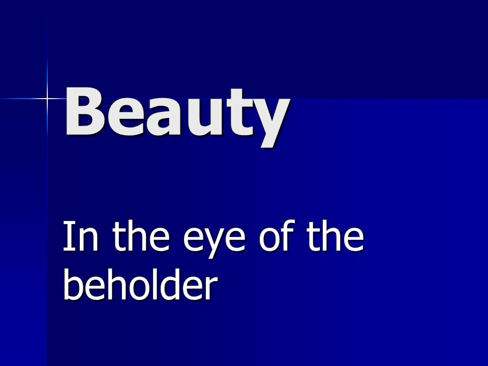 Beauty In the eye of the beholder