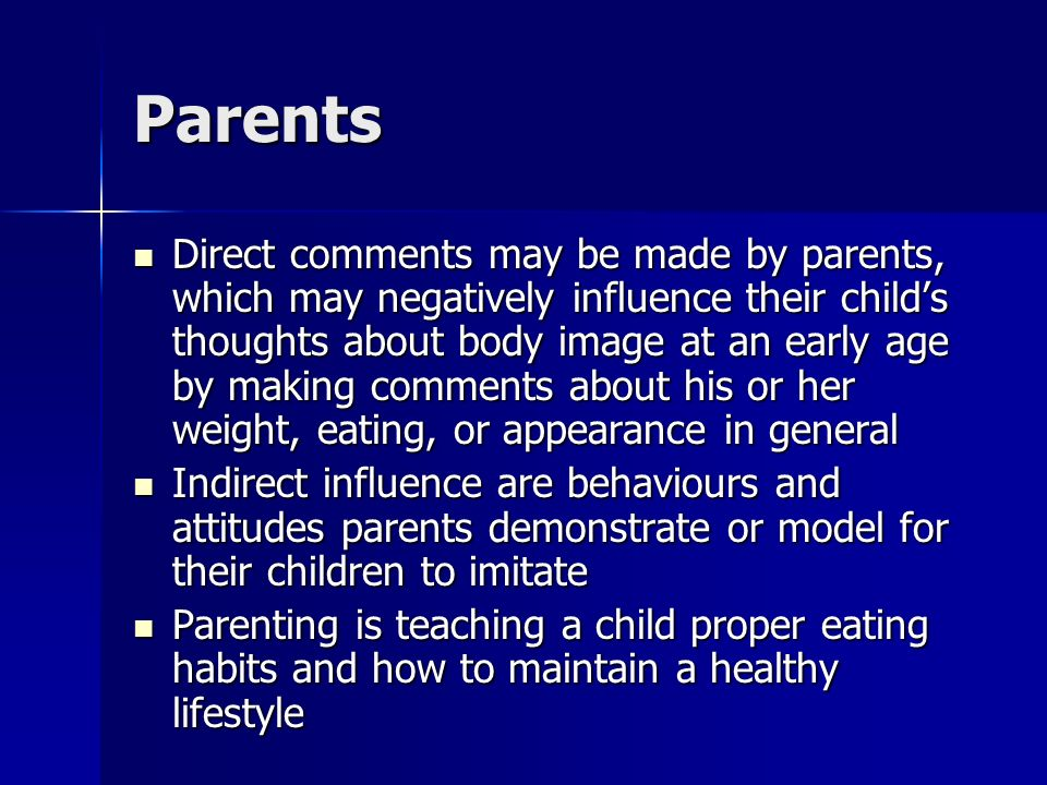 Parents Direct comments may be made by parents, which may negatively influence their child's thoughts about body image at an early age by making comments about his or her weight, eating, or appearance in general Direct comments may be made by parents, which may negatively influence their child's thoughts about body image at an early age by making comments about his or her weight, eating, or appearance in general Indirect influence are behaviours and attitudes parents demonstrate or model for their children to imitate Indirect influence are behaviours and attitudes parents demonstrate or model for their children to imitate Parenting is teaching a child proper eating habits and how to maintain a healthy lifestyle Parenting is teaching a child proper eating habits and how to maintain a healthy lifestyle