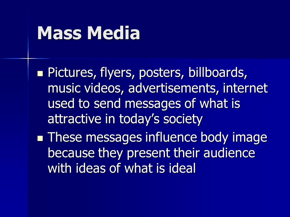 Mass Media Pictures, flyers, posters, billboards, music videos, advertisements, internet used to send messages of what is attractive in today's society Pictures, flyers, posters, billboards, music videos, advertisements, internet used to send messages of what is attractive in today's society These messages influence body image because they present their audience with ideas of what is ideal These messages influence body image because they present their audience with ideas of what is ideal