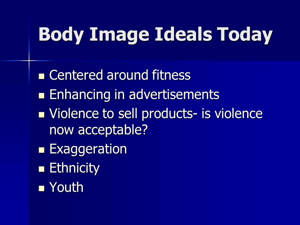 Body Image Ideals Today Centered around fitness Centered around fitness Enhancing in advertisements Enhancing in advertisements Violence to sell products- is violence now acceptable.