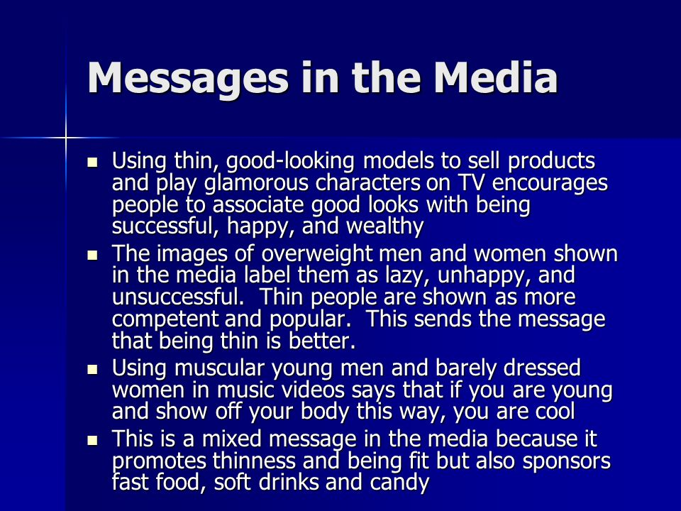 Messages in the Media Using thin, good-looking models to sell products and play glamorous characters on TV encourages people to associate good looks with being successful, happy, and wealthy Using thin, good-looking models to sell products and play glamorous characters on TV encourages people to associate good looks with being successful, happy, and wealthy The images of overweight men and women shown in the media label them as lazy, unhappy, and unsuccessful.