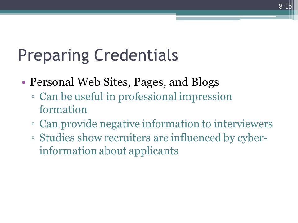 8-15 Preparing Credentials Personal Web Sites, Pages, and Blogs ▫Can be useful in professional impression formation ▫Can provide negative information to interviewers ▫Studies show recruiters are influenced by cyber- information about applicants