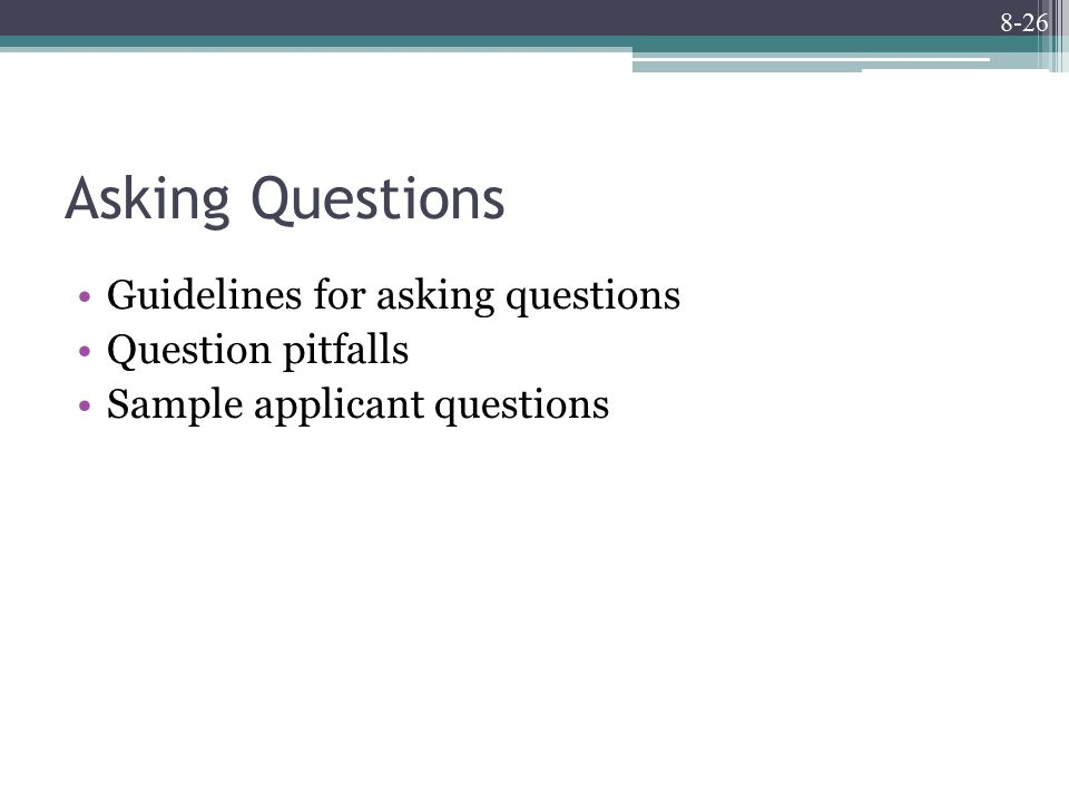 8-26 Asking Questions Guidelines for asking questions Question pitfalls Sample applicant questions