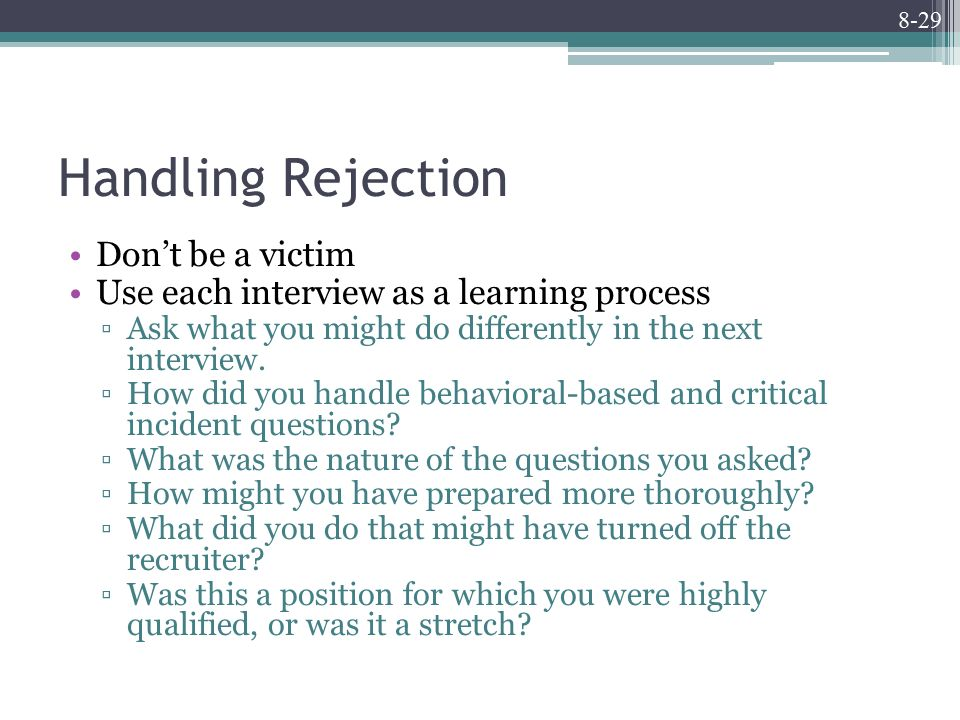 8-29 Handling Rejection Don't be a victim Use each interview as a learning process ▫Ask what you might do differently in the next interview.