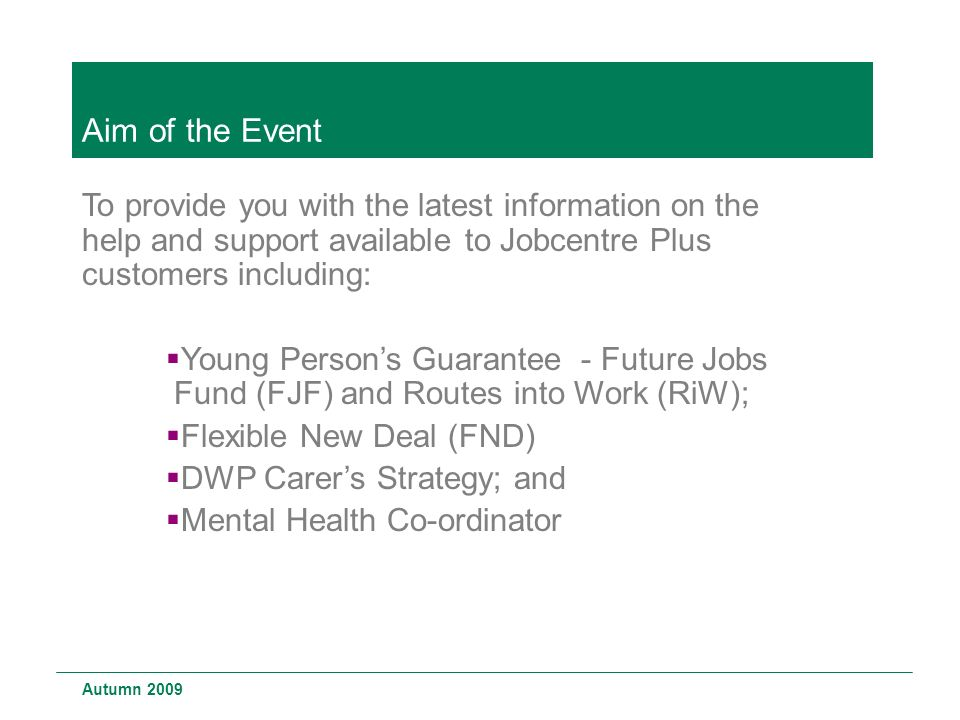 Aim of the Event To provide you with the latest information on the help and support available to Jobcentre Plus customers including:  Young Person's Guarantee - Future Jobs Fund (FJF) and Routes into Work (RiW);  Flexible New Deal (FND)  DWP Carer's Strategy; and  Mental Health Co-ordinator Autumn 2009