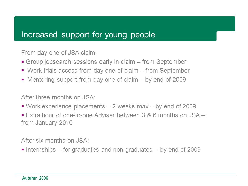 Increased support for young people From day one of JSA claim:  Group jobsearch sessions early in claim – from September  Work trials access from day one of claim – from September  Mentoring support from day one of claim – by end of 2009 After three months on JSA:  Work experience placements – 2 weeks max – by end of 2009  Extra hour of one-to-one Adviser between 3 & 6 months on JSA – from January 2010 After six months on JSA:  Internships – for graduates and non-graduates – by end of 2009 Autumn 2009