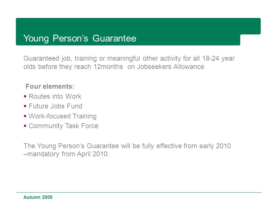 Young Person's Guarantee Guaranteed job, training or meaningful other activity for all year olds before they reach 12months on Jobseekers Allowance Four elements:  Routes into Work  Future Jobs Fund  Work-focused Training  Community Task Force The Young Person's Guarantee will be fully effective from early 2010 –mandatory from April 2010.