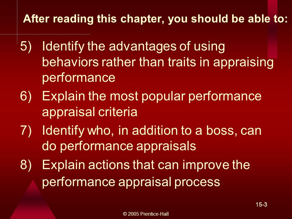 © 2005 Prentice-Hall 15-3 After reading this chapter, you should be able to: 5)Identify the advantages of using behaviors rather than traits in appraising performance 6)Explain the most popular performance appraisal criteria 7)Identify who, in addition to a boss, can do performance appraisals 8)Explain actions that can improve the performance appraisal process