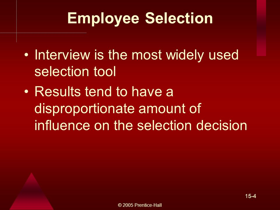 © 2005 Prentice-Hall 15-4 Employee Selection Interview is the most widely used selection tool Results tend to have a disproportionate amount of influence on the selection decision