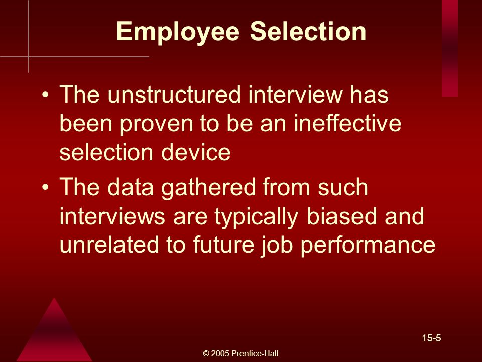 © 2005 Prentice-Hall 15-5 Employee Selection The unstructured interview has been proven to be an ineffective selection device The data gathered from such interviews are typically biased and unrelated to future job performance