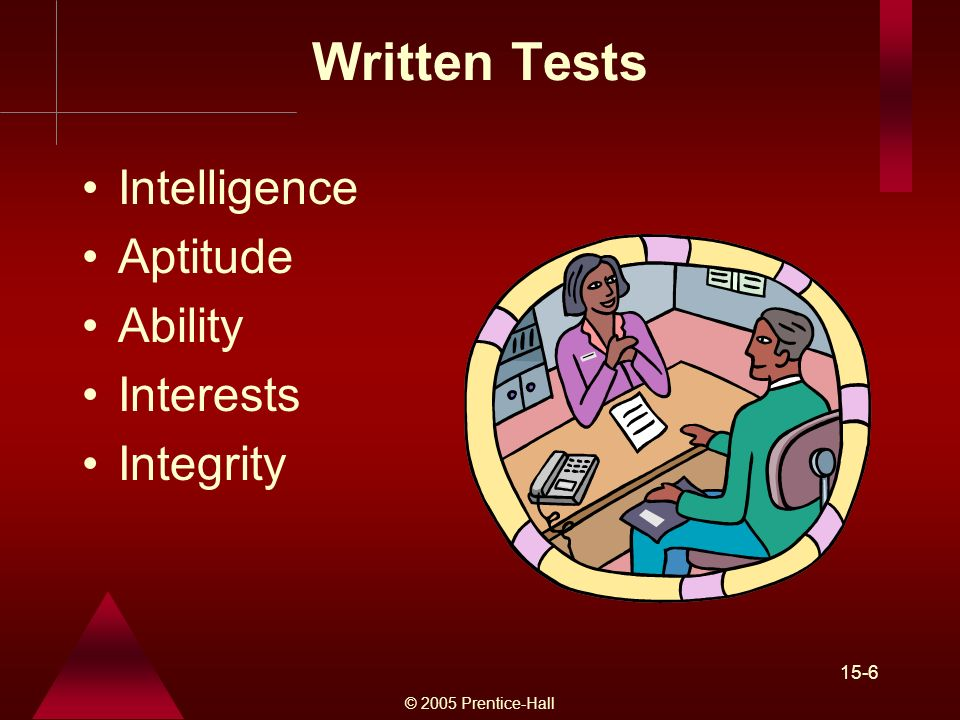 © 2005 Prentice-Hall 15-6 Written Tests Intelligence Aptitude Ability Interests Integrity