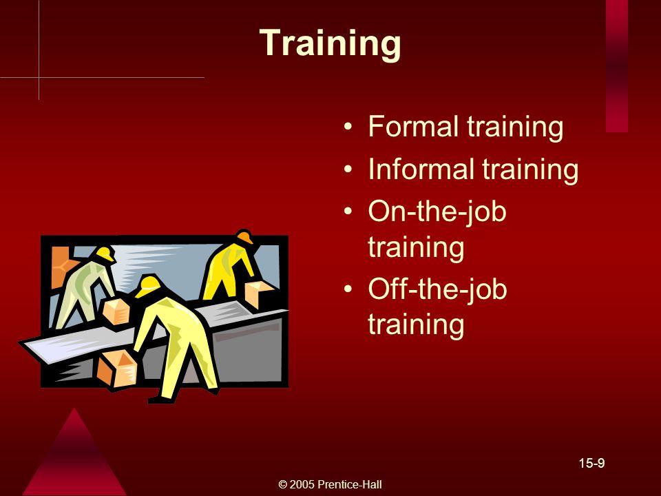 © 2005 Prentice-Hall 15-9 Training Formal training Informal training On-the-job training Off-the-job training