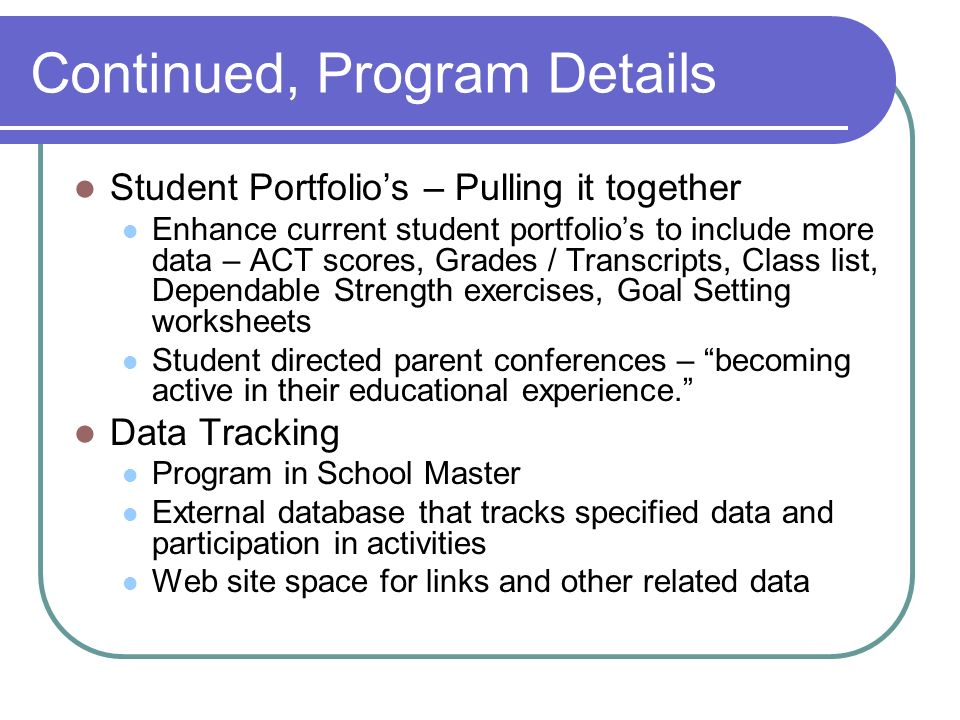 Continued, Program Details Student Portfolio's – Pulling it together Enhance current student portfolio's to include more data – ACT scores, Grades / Transcripts, Class list, Dependable Strength exercises, Goal Setting worksheets Student directed parent conferences – becoming active in their educational experience. Data Tracking Program in School Master External database that tracks specified data and participation in activities Web site space for links and other related data