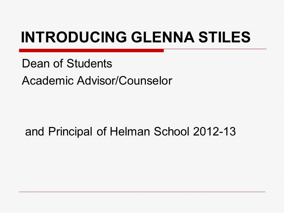 INTRODUCING GLENNA STILES Dean of Students Academic Advisor/Counselor and Principal of Helman School 2012-13