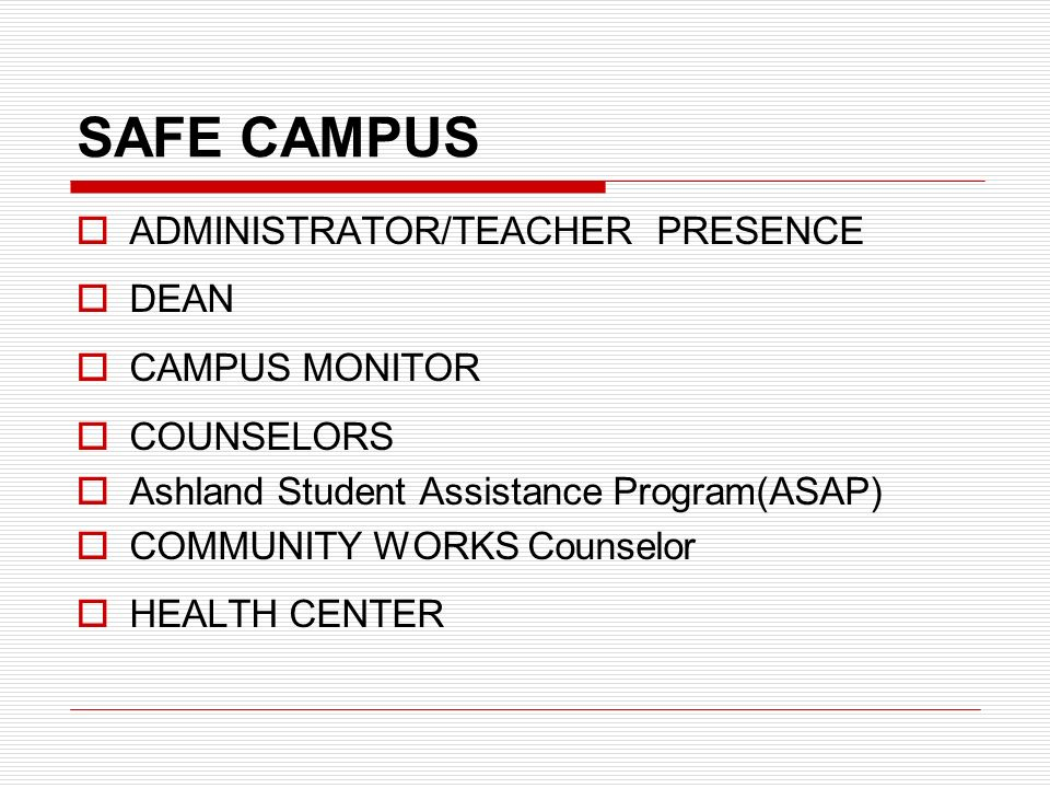 SAFE CAMPUS  ADMINISTRATOR/TEACHER PRESENCE  DEAN  CAMPUS MONITOR  COUNSELORS  Ashland Student Assistance Program(ASAP)  COMMUNITY WORKS Counselor  HEALTH CENTER