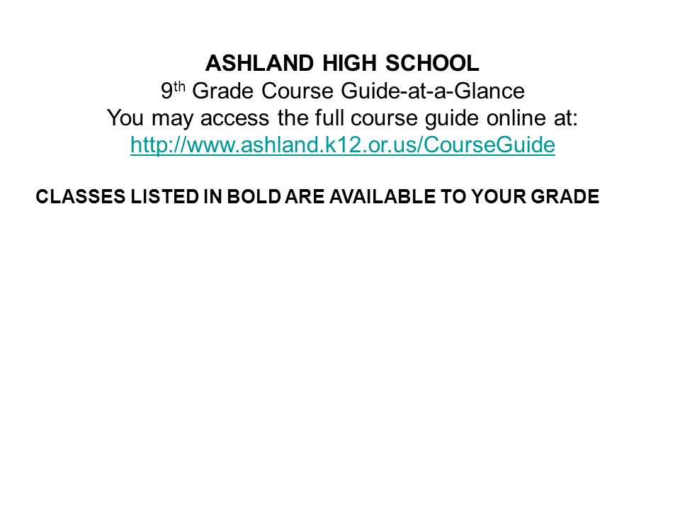 ASHLAND HIGH SCHOOL 9 th Grade Course Guide-at-a-Glance You may access the full course guide online at: http://www.ashland.k12.or.us/CourseGuide CLASSES LISTED IN BOLD ARE AVAILABLE TO YOUR GRADE