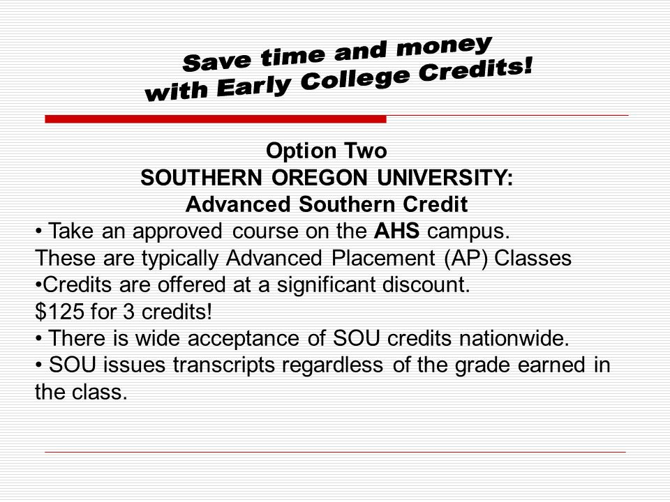 Option Two SOUTHERN OREGON UNIVERSITY: Advanced Southern Credit Take an approved course on the AHS campus.