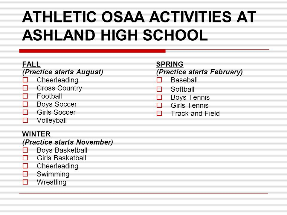 ATHLETIC OSAA ACTIVITIES AT ASHLAND HIGH SCHOOL FALL (Practice starts August)  Cheerleading  Cross Country  Football  Boys Soccer  Girls Soccer  Volleyball WINTER (Practice starts November)  Boys Basketball  Girls Basketball  Cheerleading  Swimming  Wrestling SPRING (Practice starts February)  Baseball  Softball  Boys Tennis  Girls Tennis  Track and Field
