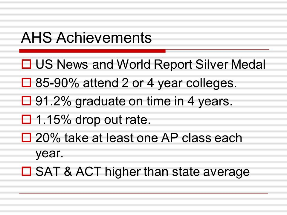 AHS Achievements  US News and World Report Silver Medal  85-90% attend 2 or 4 year colleges.