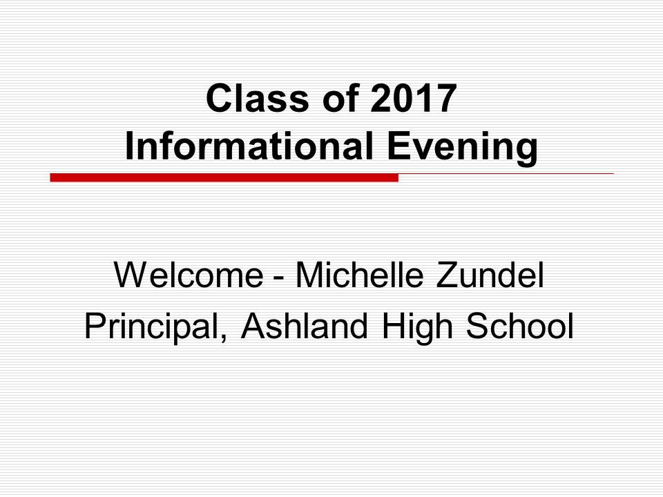 Class of 2017 Informational Evening Welcome - Michelle Zundel Principal, Ashland High School