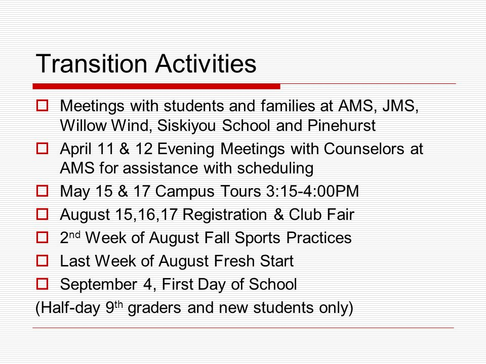 Transition Activities  Meetings with students and families at AMS, JMS, Willow Wind, Siskiyou School and Pinehurst  April 11 & 12 Evening Meetings with Counselors at AMS for assistance with scheduling  May 15 & 17 Campus Tours 3:15-4:00PM  August 15,16,17 Registration & Club Fair  2 nd Week of August Fall Sports Practices  Last Week of August Fresh Start  September 4, First Day of School (Half-day 9 th graders and new students only)