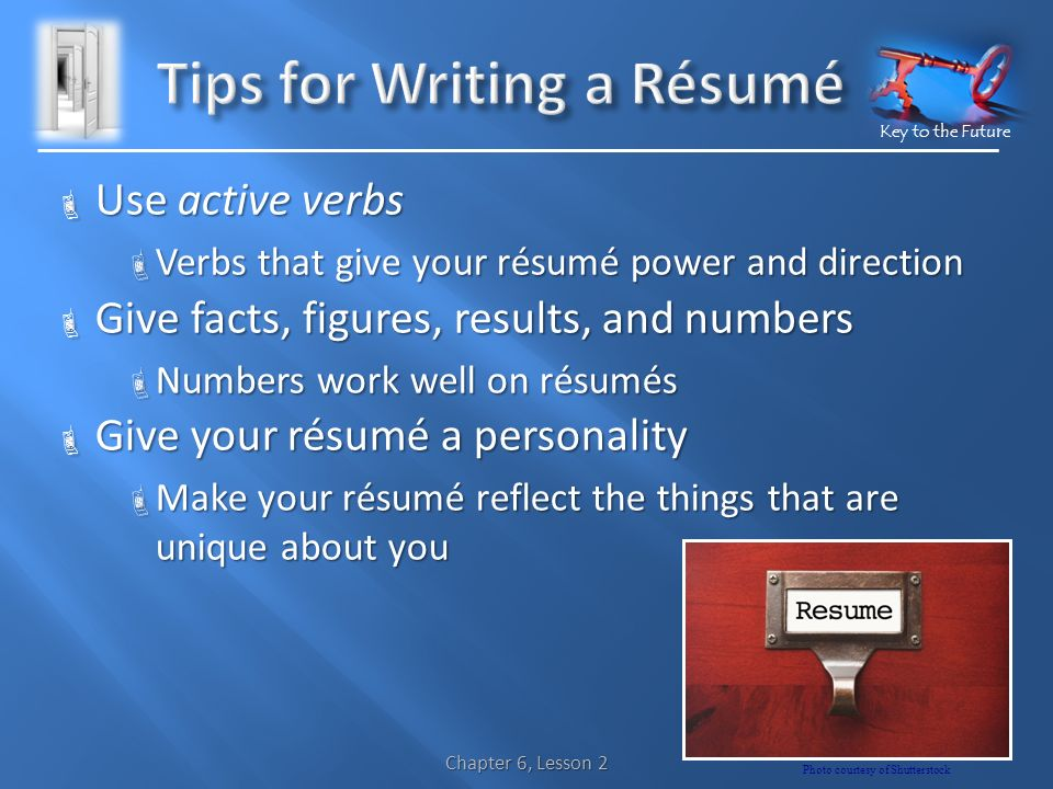 Key to the Future  Use active verbs  Verbs that give your résumé power and direction  Give facts, figures, results, and numbers  Numbers work well on résumés  Give your résumé a personality  Make your résumé reflect the things that are unique about you Chapter 6, Lesson 2 Photo courtesy of Shutterstock
